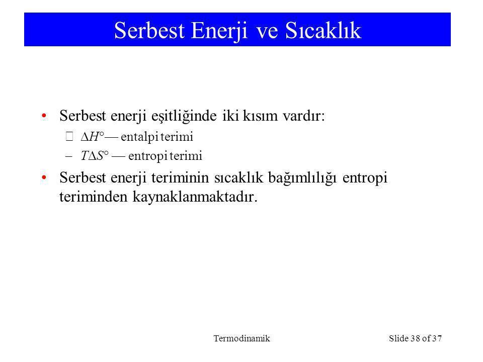 TermodinamikSlide 38 of 37 Serbest Enerji ve Sıcaklık Serbest enerji eşitliğinde iki kısım vardır: –  H  — entalpi terimi –T  S  — entropi terimi