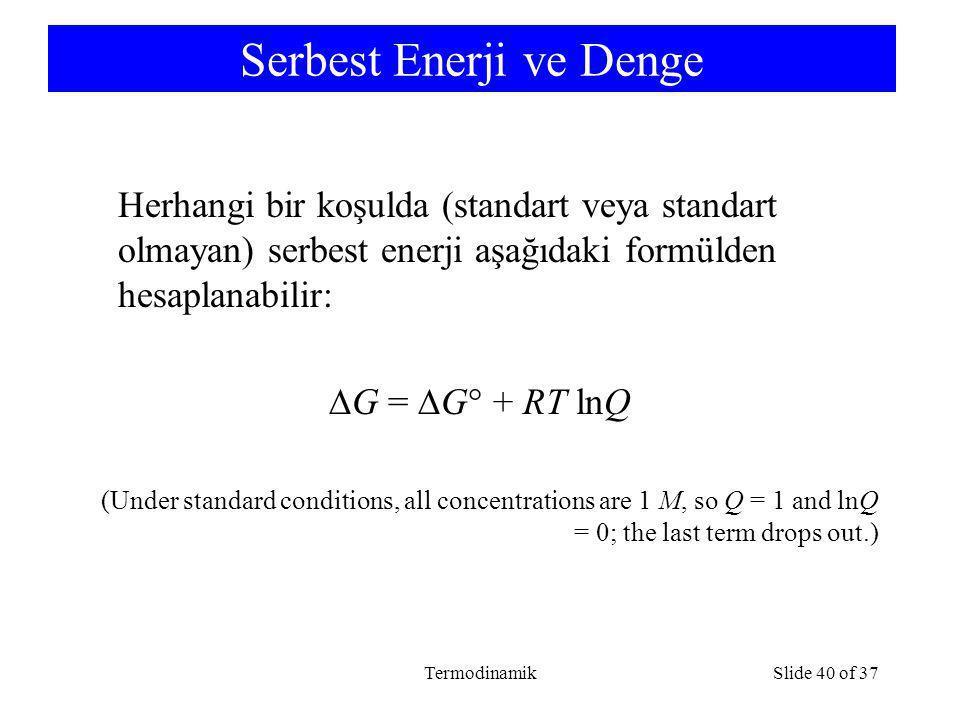 TermodinamikSlide 40 of 37 Serbest Enerji ve Denge Herhangi bir koşulda (standart veya standart olmayan) serbest enerji aşağıdaki formülden hesaplanabilir:  G =  G  + RT lnQ (Under standard conditions, all concentrations are 1 M, so Q = 1 and lnQ = 0; the last term drops out.)