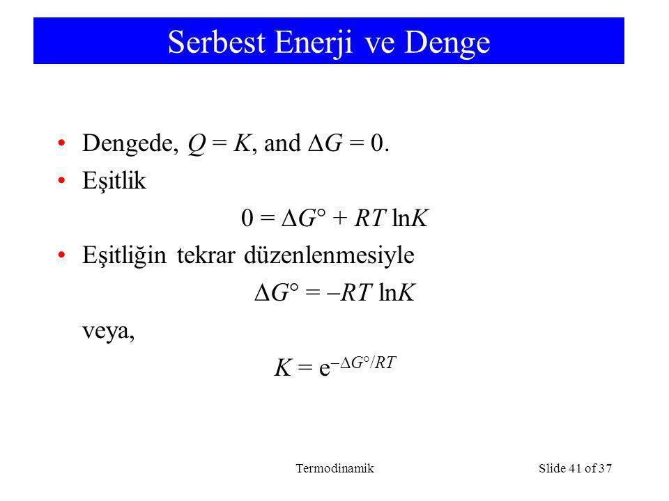 TermodinamikSlide 41 of 37 Serbest Enerji ve Denge Dengede, Q = K, and  G = 0. Eşitlik 0 =  G  + RT lnK Eşitliğin tekrar düzenlenmesiyle  G  = 