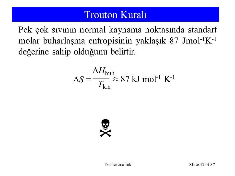 TermodinamikSlide 42 of 37 Trouton Kuralı ΔS = ΔH buh T k.n ≈ 87 kJ mol -1 K -1 Pek çok sıvının normal kaynama noktasında standart molar buharlaşma entropisinin yaklaşık 87 Jmol -1 K -1 değerine sahip olduğunu belirtir.