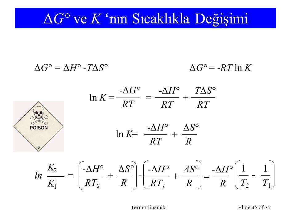 TermodinamikSlide 45 of 37 ΔG° ve K 'nın Sıcaklıkla Değişimi ΔG° = ΔH° -TΔS°ΔG° = -RT ln K ln K = -ΔG° RT = -ΔH° RT TΔS° RT + ln K= -ΔH° RT ΔS° R + ln = -ΔH° RT 2 ΔS° R + -ΔH° RT 1 ΔS° R + - = -ΔH° R 1 T2T2 1 T1T1 - K1K1 K2K2
