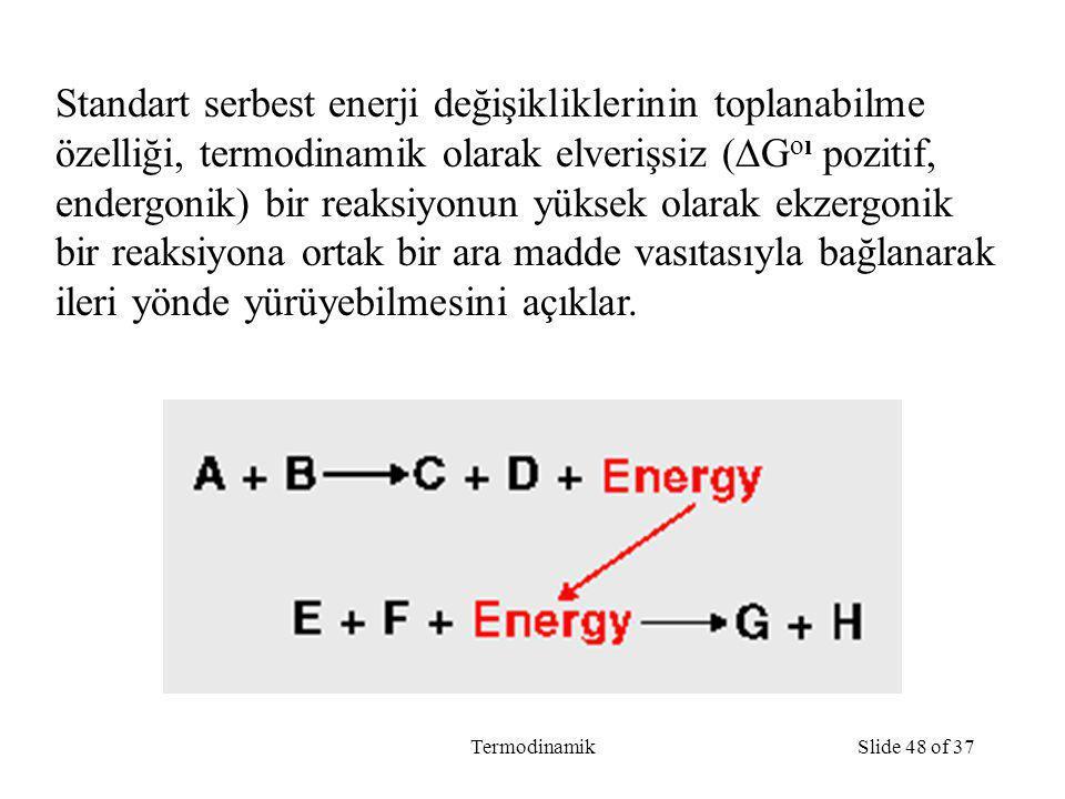 TermodinamikSlide 48 of 37 Standart serbest enerji değişikliklerinin toplanabilme özelliği, termodinamik olarak elverişsiz (  G oı pozitif, endergonik) bir reaksiyonun yüksek olarak ekzergonik bir reaksiyona ortak bir ara madde vasıtasıyla bağlanarak ileri yönde yürüyebilmesini açıklar.
