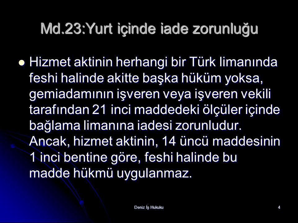 Deniz İş Hukuku4 Md.23:Yurt içinde iade zorunluğu Hizmet aktinin herhangi bir Türk limanında feshi halinde akitte başka hüküm yoksa, gemiadamının işveren veya işveren vekili tarafından 21 inci maddedeki ölçüler içinde bağlama limanına iadesi zorunludur.