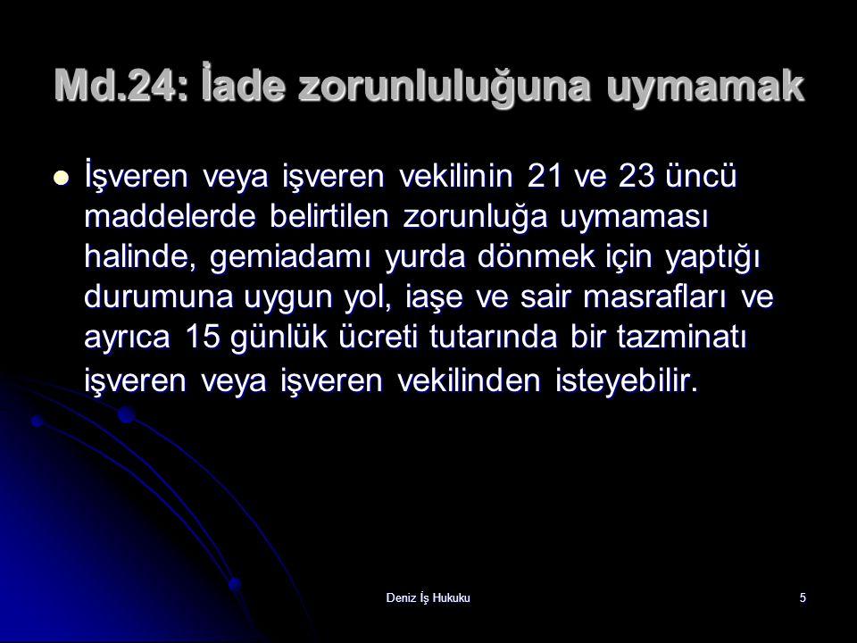 Deniz İş Hukuku5 Md.24: İade zorunluluğuna uymamak İşveren veya işveren vekilinin 21 ve 23 üncü maddelerde belirtilen zorunluğa uymaması halinde, gemi