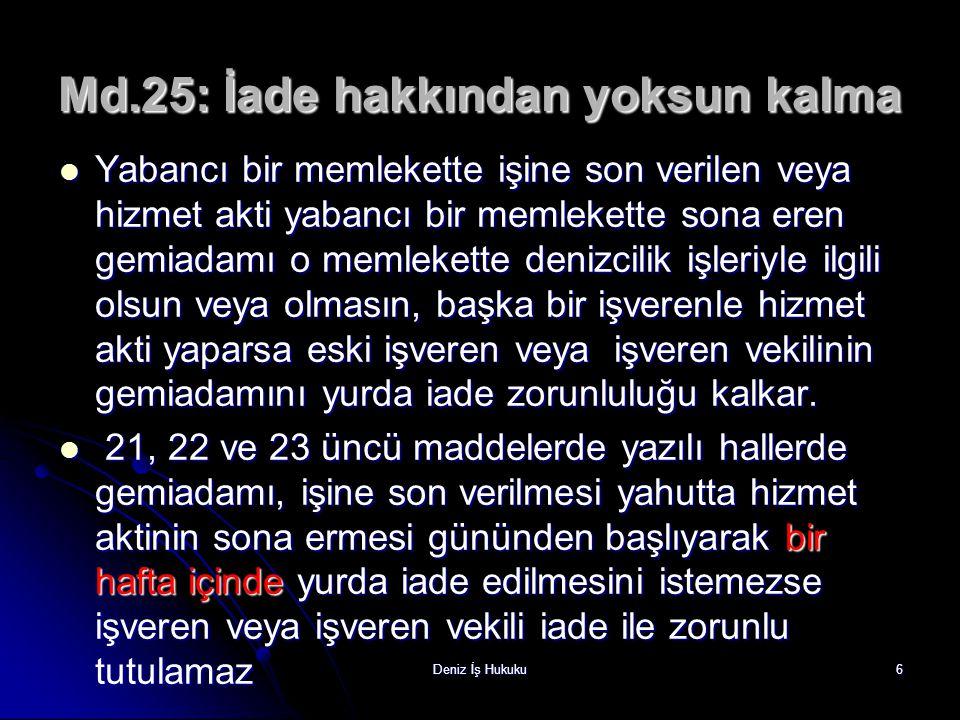 Deniz İş Hukuku6 Md.25: İade hakkından yoksun kalma Yabancı bir memlekette işine son verilen veya hizmet akti yabancı bir memlekette sona eren gemiada