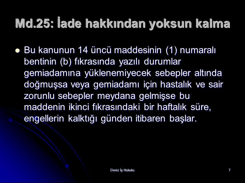 Deniz İş Hukuku7 Md.25: İade hakkından yoksun kalma Bu kanunun 14 üncü maddesinin (1) numaralı bentinin (b) fıkrasında yazılı durumlar gemiadamına yük