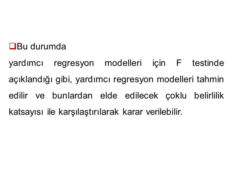  Bu durumda yardımcı regresyon modelleri için F testinde açıklandığı gibi, yardımcı regresyon modelleri tahmin edilir ve bunlardan elde edilecek çoklu belirlilik katsayısı ile karşılaştırılarak karar verilebilir.