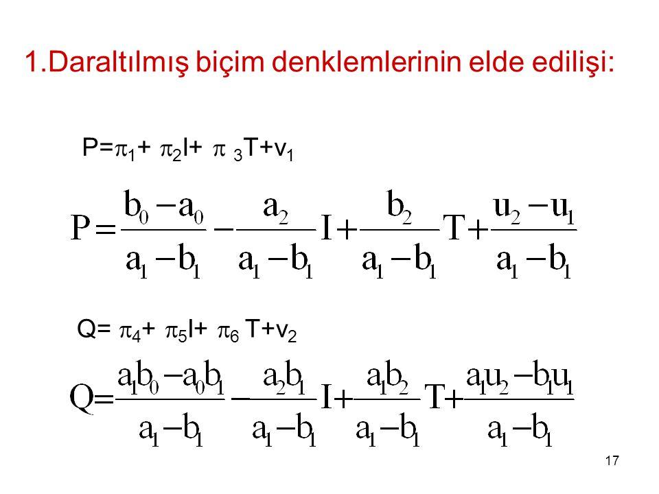 1.Daraltılmış biçim denklemlerinin elde edilişi: P=  1 +  2 I+  3 T+v 1 Q=  4 +  5 I+  6 T+v 2 17