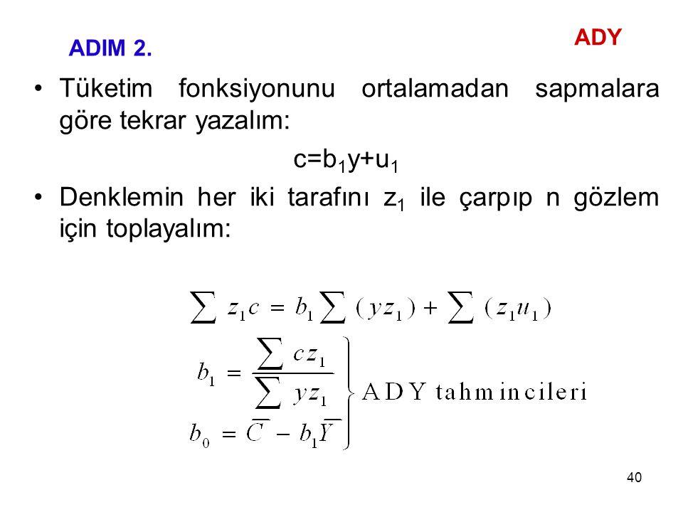 Tüketim fonksiyonunu ortalamadan sapmalara göre tekrar yazalım: c=b 1 y+u 1 Denklemin her iki tarafını z 1 ile çarpıp n gözlem için toplayalım: ADIM 2