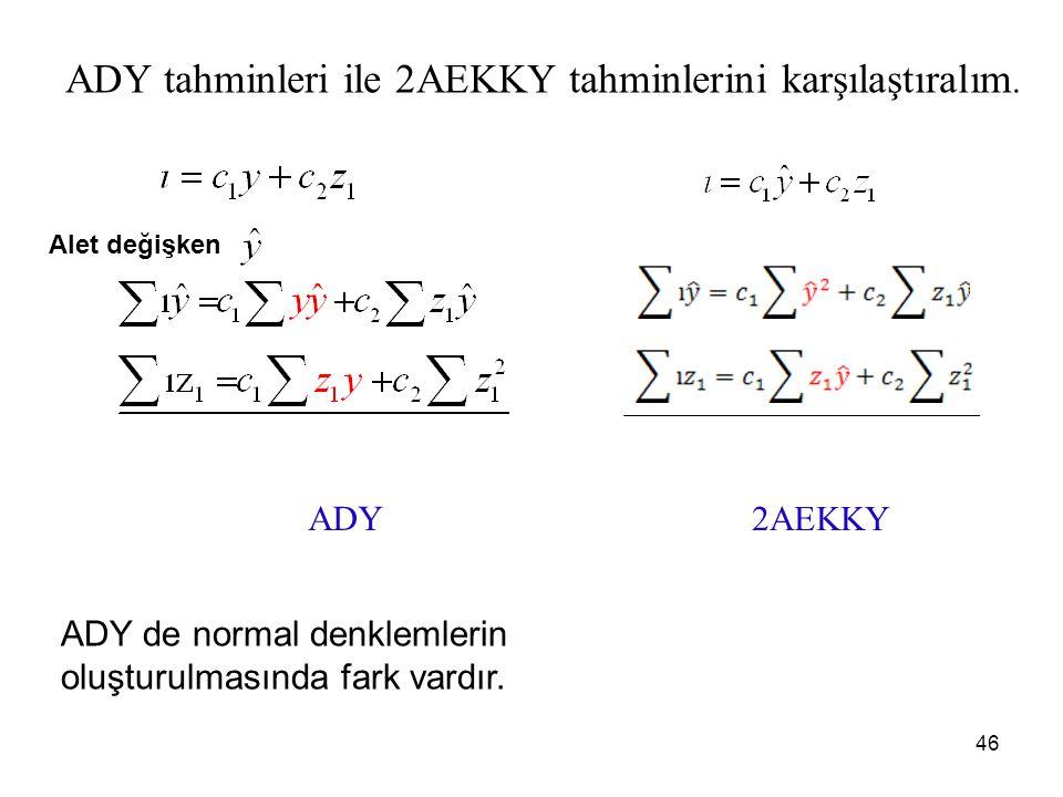 ADY tahminleri ile 2AEKKY tahminlerini karşılaştıralım. ADY 2AEKKY Alet değişken ADY de normal denklemlerin oluşturulmasında fark vardır. 46