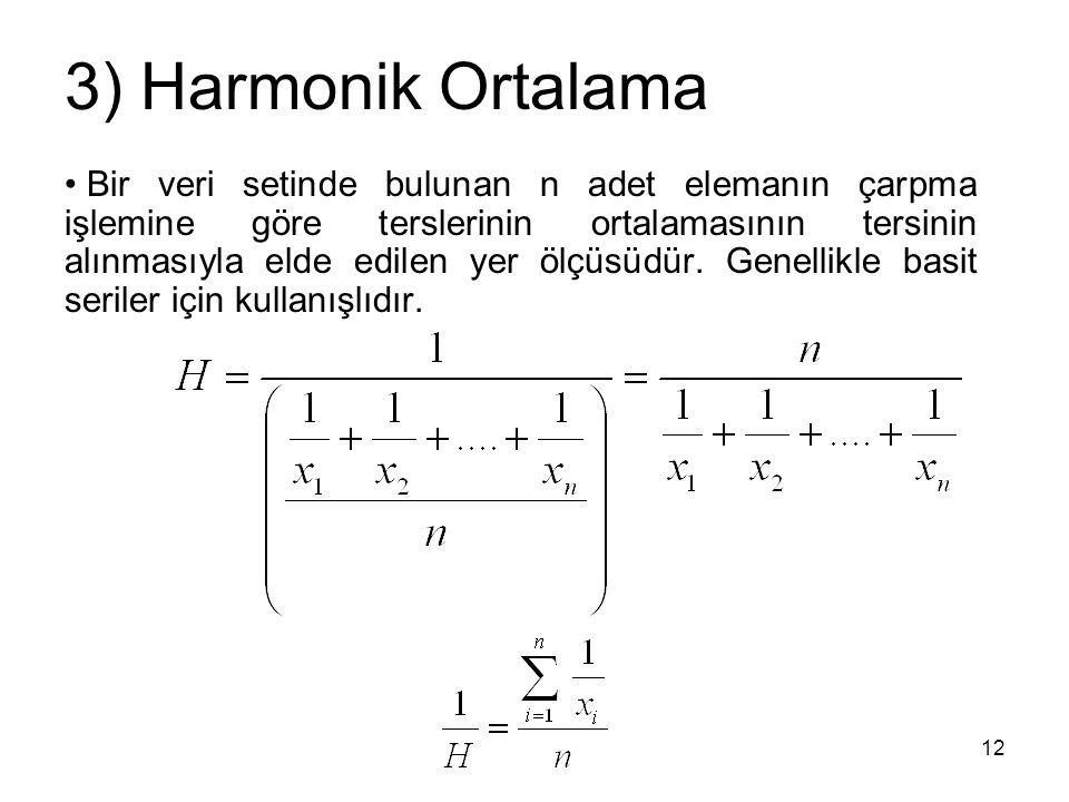 12 3) Harmonik Ortalama Bir veri setinde bulunan n adet elemanın çarpma işlemine göre terslerinin ortalamasının tersinin alınmasıyla elde edilen yer ö