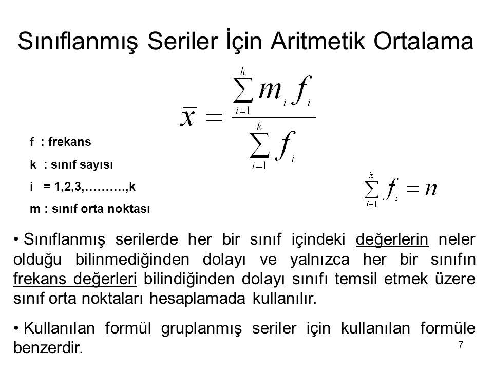7 Sınıflanmış Seriler İçin Aritmetik Ortalama f : frekans k : sınıf sayısı i = 1,2,3,……….,k m : sınıf orta noktası Sınıflanmış serilerde her bir sınıf
