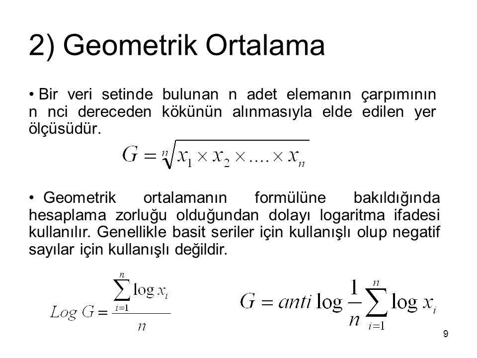 9 2) Geometrik Ortalama Bir veri setinde bulunan n adet elemanın çarpımının n nci dereceden kökünün alınmasıyla elde edilen yer ölçüsüdür. Geometrik o