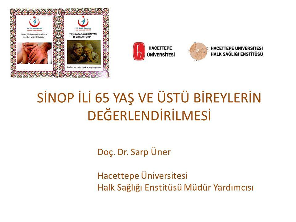 SİNOP İLİ 65 YAŞ VE ÜSTÜ BİREYLERİN DEĞERLENDİRİLMESİ Doç. Dr. Sarp Üner Hacettepe Üniversitesi Halk Sağlığı Enstitüsü Müdür Yardımcısı