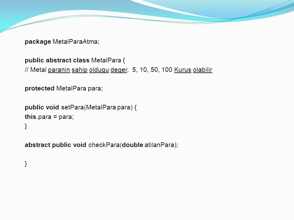 package MetalParaAtma; public abstract class MetalPara { // Metal paranin sahip oldugu deger. 5, 10, 50, 100 Kurus olabilir protected MetalPara para;