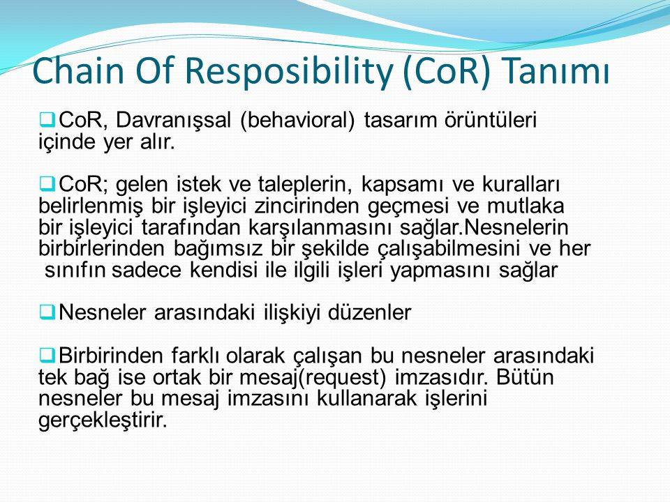 Chain Of Resposibility (CoR) Tanımı  CoR, Davranışsal (behavioral) tasarım örüntüleri içinde yer alır.  CoR; gelen istek ve taleplerin, kapsamı ve k