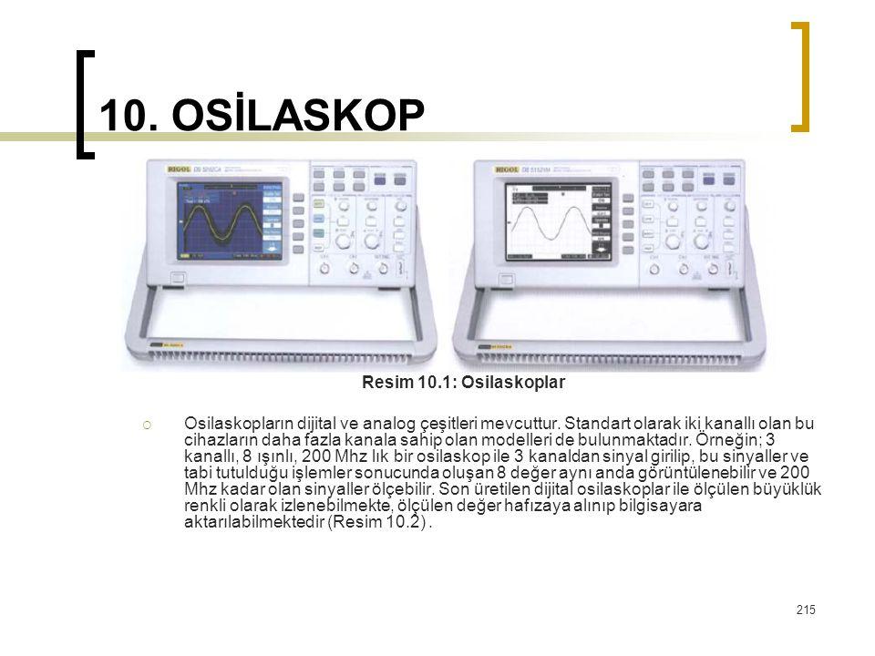 215 10. OSİLASKOP Resim 10.1: Osilaskoplar  Osilaskopların dijital ve analog çeşitleri mevcuttur. Standart olarak iki kanallı olan bu cihazların daha