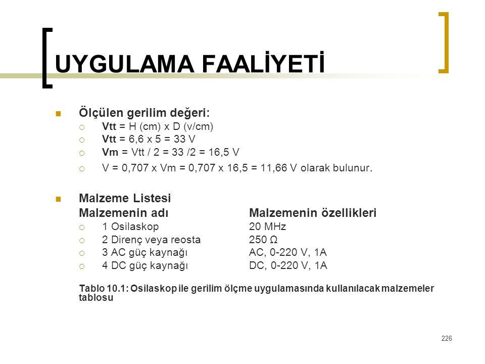 226 UYGULAMA FAALİYETİ Ölçülen gerilim değeri:  Vtt = H (cm) x D (v/cm)  Vtt = 6,6 x 5 = 33 V  Vm = Vtt / 2 = 33 /2 = 16,5 V  V = 0,707 x Vm = 0,7