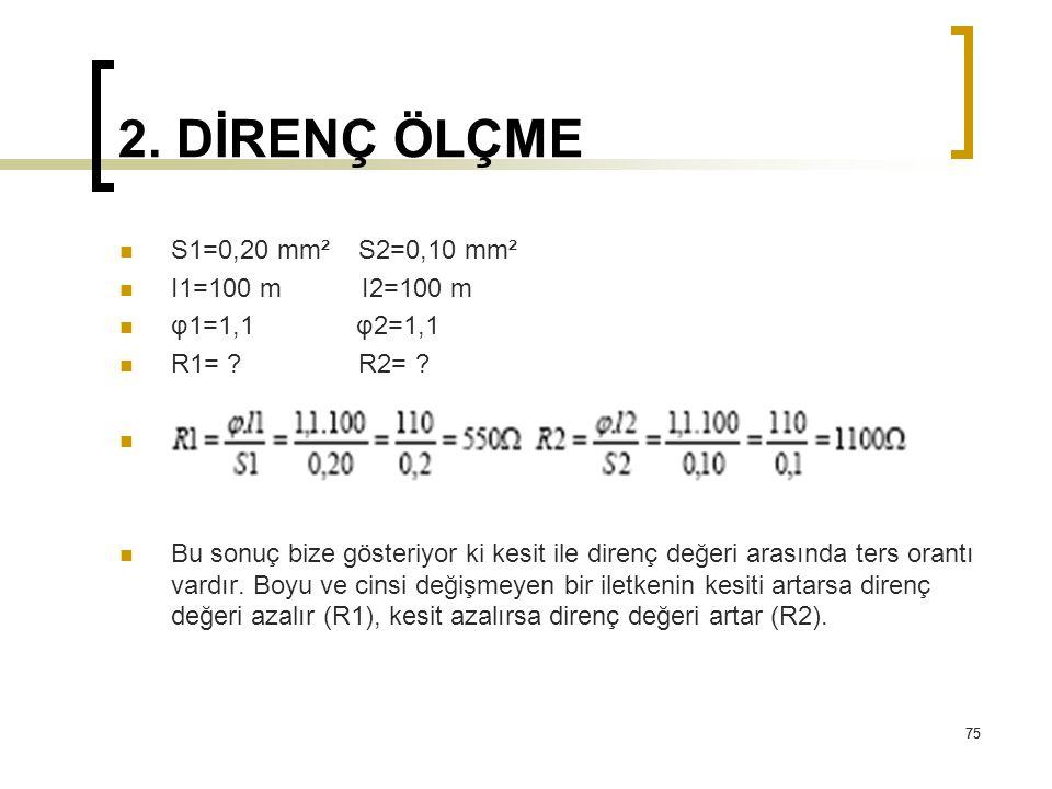75 2. DİRENÇ ÖLÇME S1=0,20 mm² S2=0,10 mm² I1=100 m I2=100 m φ1=1,1 φ2=1,1 R1= ? R2= ? Xcxc Bu sonuç bize gösteriyor ki kesit ile direnç değeri arasın