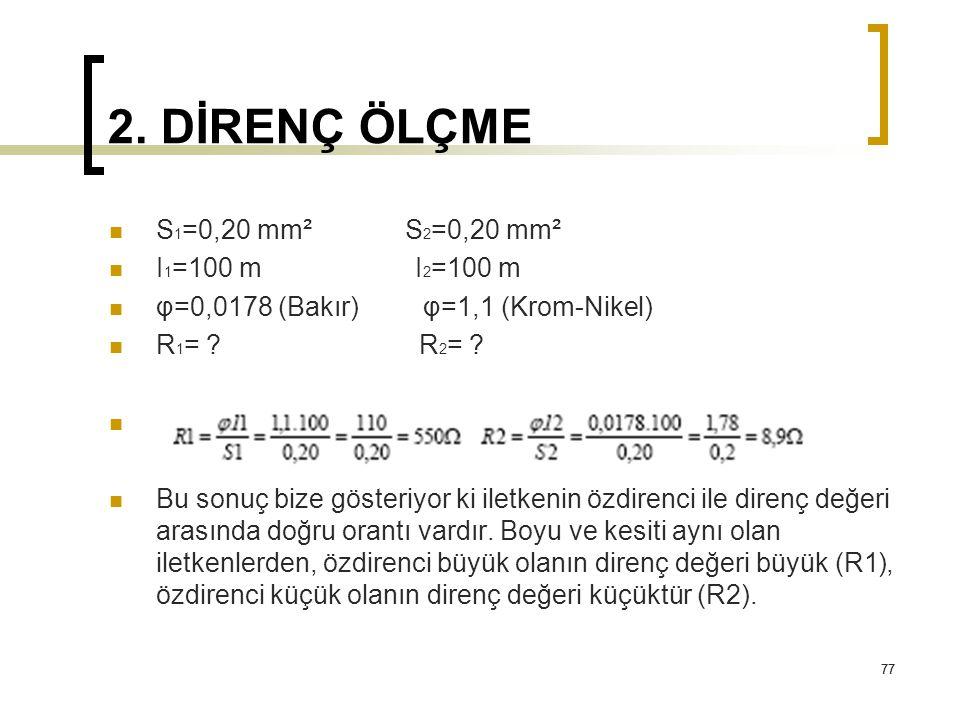 77 2. DİRENÇ ÖLÇME S 1 =0,20 mm² S 2 =0,20 mm² I 1 =100 m I 2 =100 m φ=0,0178 (Bakır) φ=1,1 (Krom-Nikel) R 1 = ? R 2 = ? Bu sonuç bize gösteriyor ki i