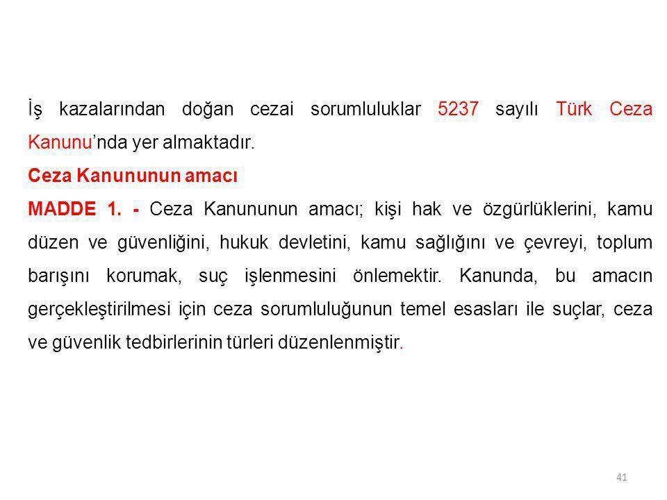 İş kazalarından doğan cezai sorumluluklar 5237 sayılı Türk Ceza Kanunu'nda yer almaktadır. Ceza Kanununun amacı MADDE 1. - Ceza Kanununun amacı; kişi