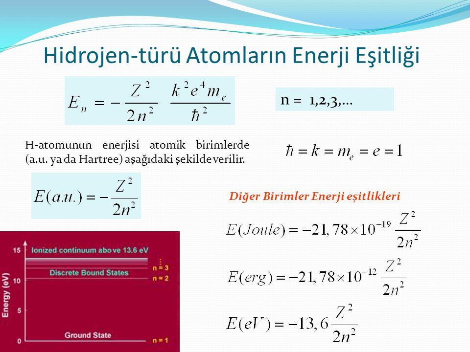 H-atomunun enerjisi atomik birimlerde (a.u. ya da Hartree) aşağıdaki şekilde verilir. Hidrojen-türü Atomların Enerji Eşitliği n = 1,2,3,… Diğer Biriml