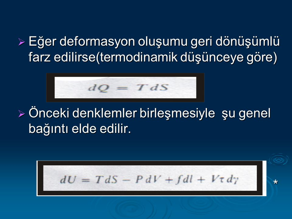  Eğer deformasyon oluşumu geri dönüşümlü farz edilirse(termodinamik düşünceye göre)  Önceki denklemler birleşmesiyle şu genel bağıntı elde edilir. *
