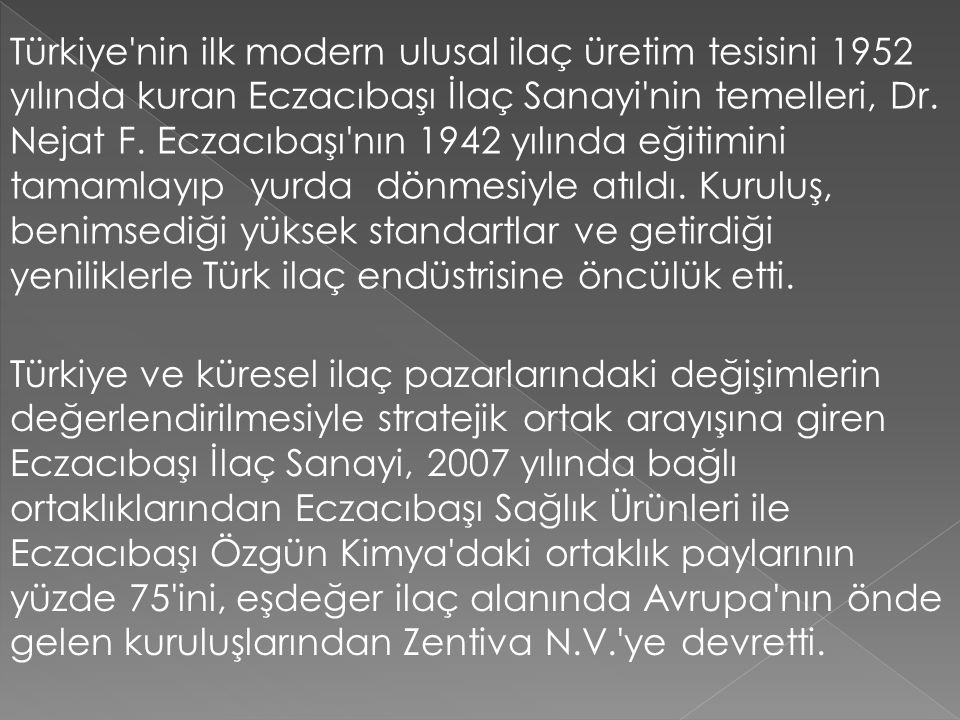 Türkiye'nin ilk modern ulusal ilaç üretim tesisini 1952 yılında kuran Eczacıbaşı İlaç Sanayi'nin temelleri, Dr. Nejat F. Eczacıbaşı'nın 1942 yılında e