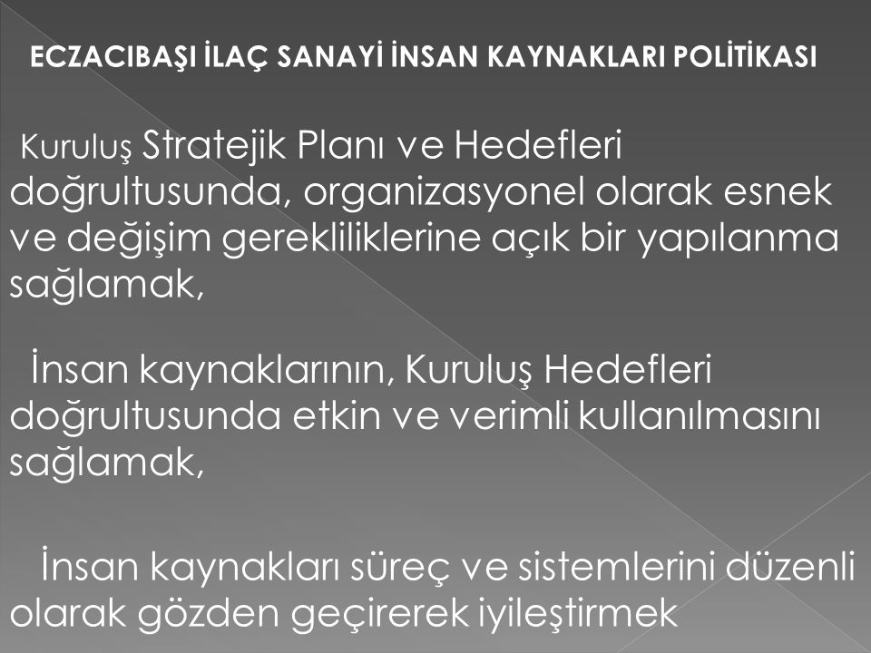 ECZACIBAŞI İLAÇ SANAYİ İNSAN KAYNAKLARI POLİTİKASI Kuruluş Stratejik Planı ve Hedefleri doğrultusunda, organizasyonel olarak esnek ve değişim gereklil