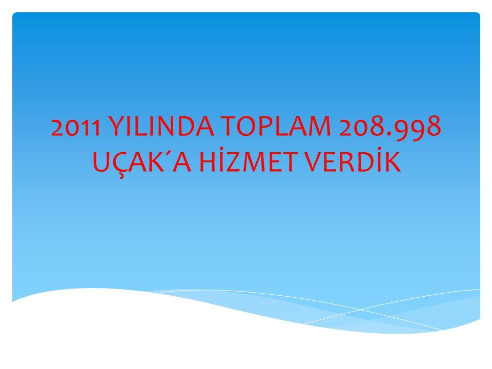 2011 YILINDA TOPLAM 208.998 UÇAK´A HİZMET VERDİK
