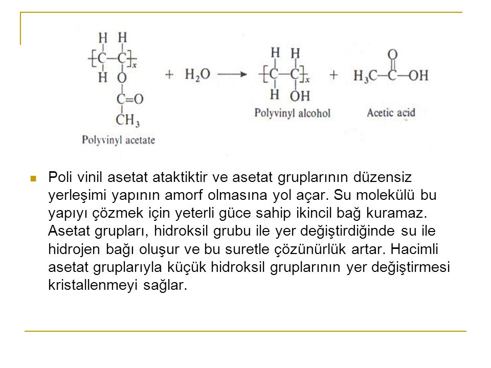 Poli vinil asetat ataktiktir ve asetat gruplarının düzensiz yerleşimi yapının amorf olmasına yol açar. Su molekülü bu yapıyı çözmek için yeterli güce