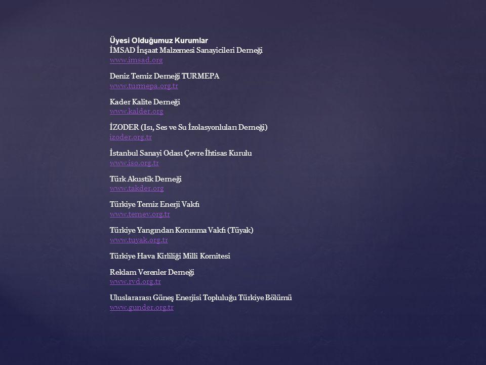 Üyesi Olduğumuz Kurumlar İMSAD İnşaat Malzemesi Sanayicileri Derneği www.imsad.org www.imsad.org Deniz Temiz Derneği TURMEPA www.turmepa.org.tr www.turmepa.org.tr Kader Kalite Derneği www.kalder.org www.kalder.org İZODER (Isı, Ses ve Su İzolasyonluları Derneği) izoder.org.tr izoder.org.tr İstanbul Sanayi Odası Çevre İhtisas Kurulu www.iso.org.tr www.iso.org.tr Türk Akustik Derneği www.takder.org www.takder.org Türkiye Temiz Enerji Vakfı www.temev.org.tr www.temev.org.tr Türkiye Yangından Korunma Vakfı (Tüyak) www.tuyak.org.tr www.tuyak.org.tr Türkiye Hava Kirliliği Milli Komitesi Reklam Verenler Derneği www.rvd.org.tr www.rvd.org.tr Uluslararası Güneş Enerjisi Topluluğu Türkiye Bölümü www.gunder.org.tr www.gunder.org.tr