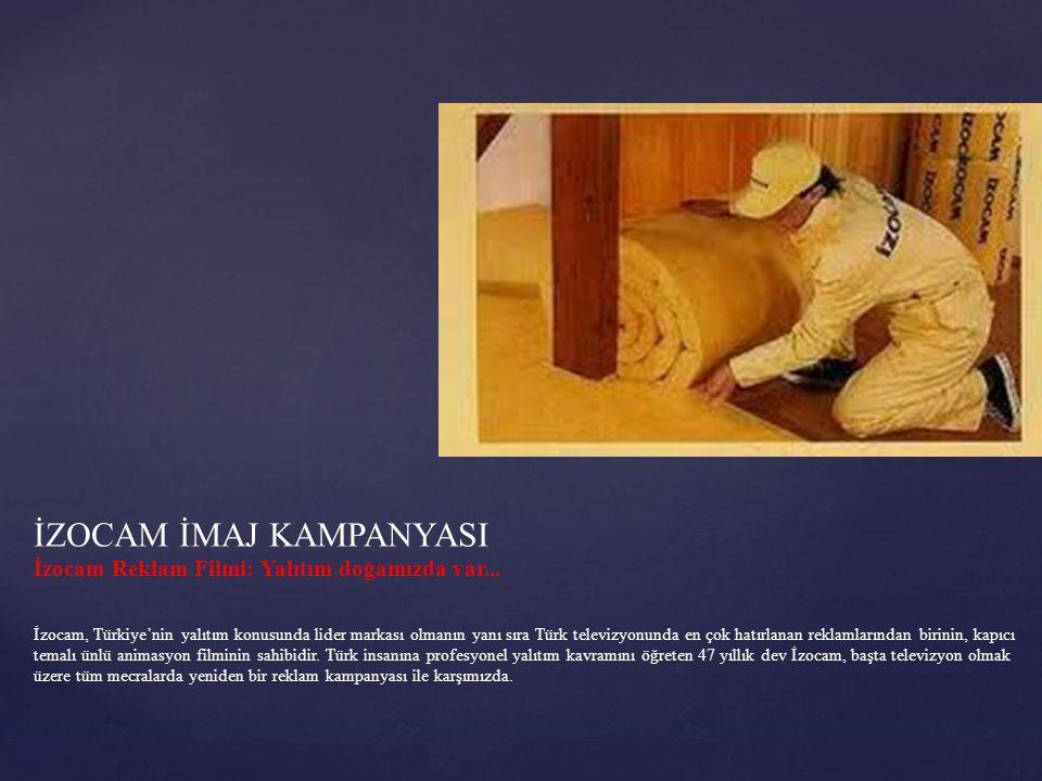 İZOCAM İMAJ KAMPANYASI İzocam Reklam Filmi: Yalıtım doğamızda var... İzocam, Türkiye'nin yalıtım konusunda lider markası olmanın yanı sıra Türk televi