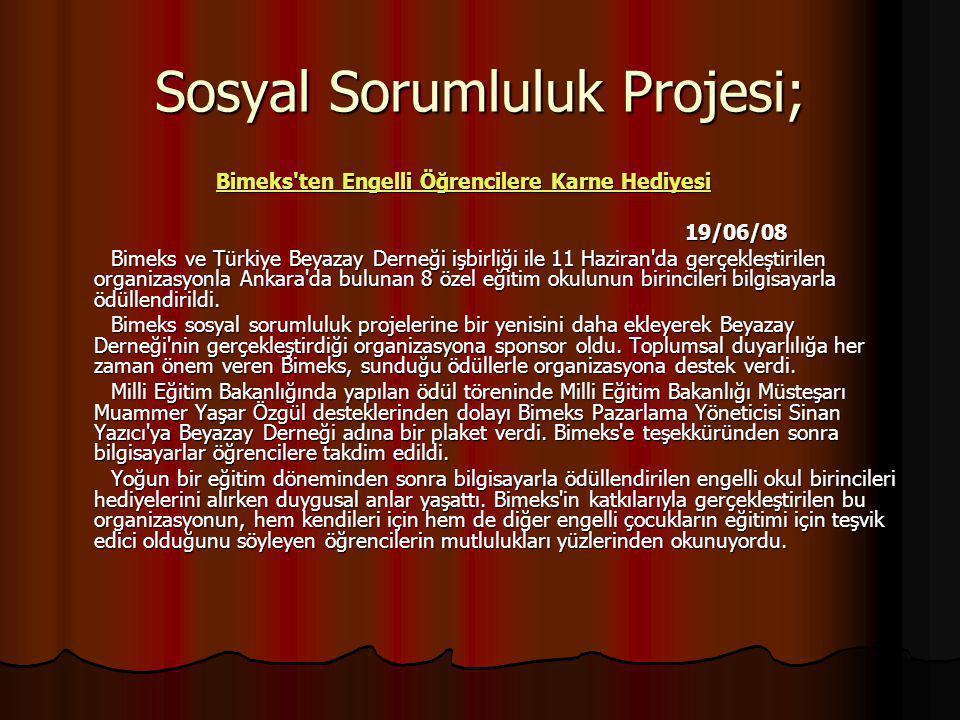 Sosyal Sorumluluk Projesi; Bimeks ten Engelli Öğrencilere Karne Hediyesi Bimeks ten Engelli Öğrencilere Karne HediyesiBimeks ten Engelli Öğrencilere Karne HediyesiBimeks ten Engelli Öğrencilere Karne Hediyesi 19/06/08 19/06/08 Bimeks ve Türkiye Beyazay Derneği işbirliği ile 11 Haziran da gerçekleştirilen organizasyonla Ankara da bulunan 8 özel eğitim okulunun birincileri bilgisayarla ödüllendirildi.