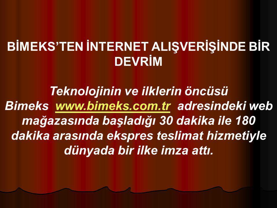 BİMEKS'TEN İNTERNET ALIŞVERİŞİNDE BİR DEVRİM Teknolojinin ve ilklerin öncüsü Bimeks www.bimeks.com.tr adresindeki web mağazasında başladığı 30 dakika