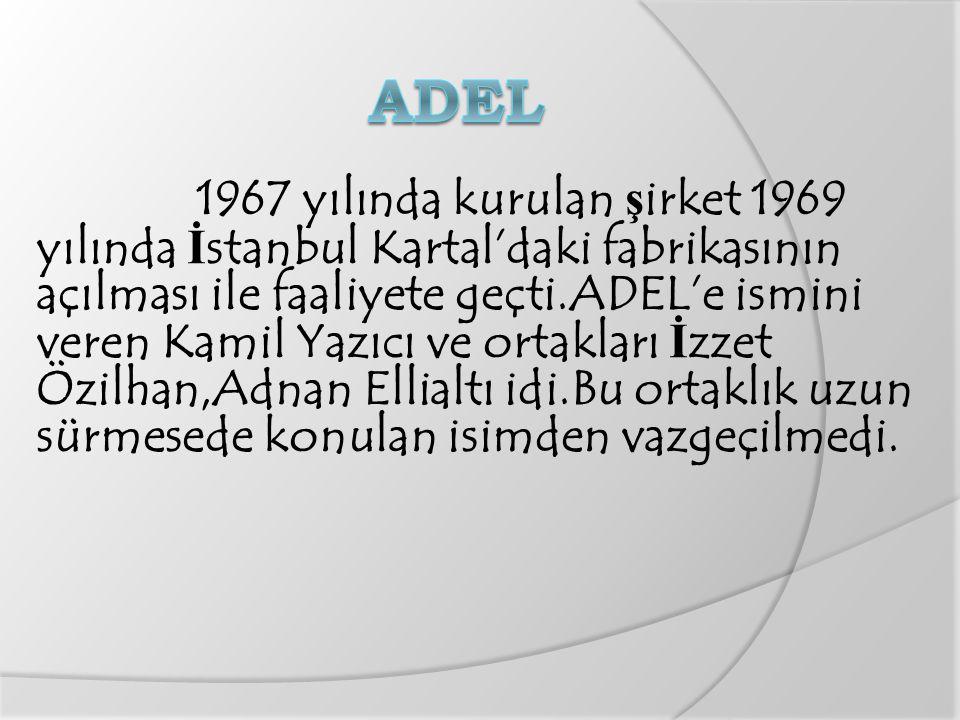 1967 yılında kurulan ş irket 1969 yılında İ stanbul Kartal'daki fabrikasının açılması ile faaliyete geçti.ADEL'e ismini veren Kamil Yazıcı ve ortakları İ zzet Özilhan,Adnan Ellialtı idi.Bu ortaklık uzun sürmesede konulan isimden vazgeçilmedi.
