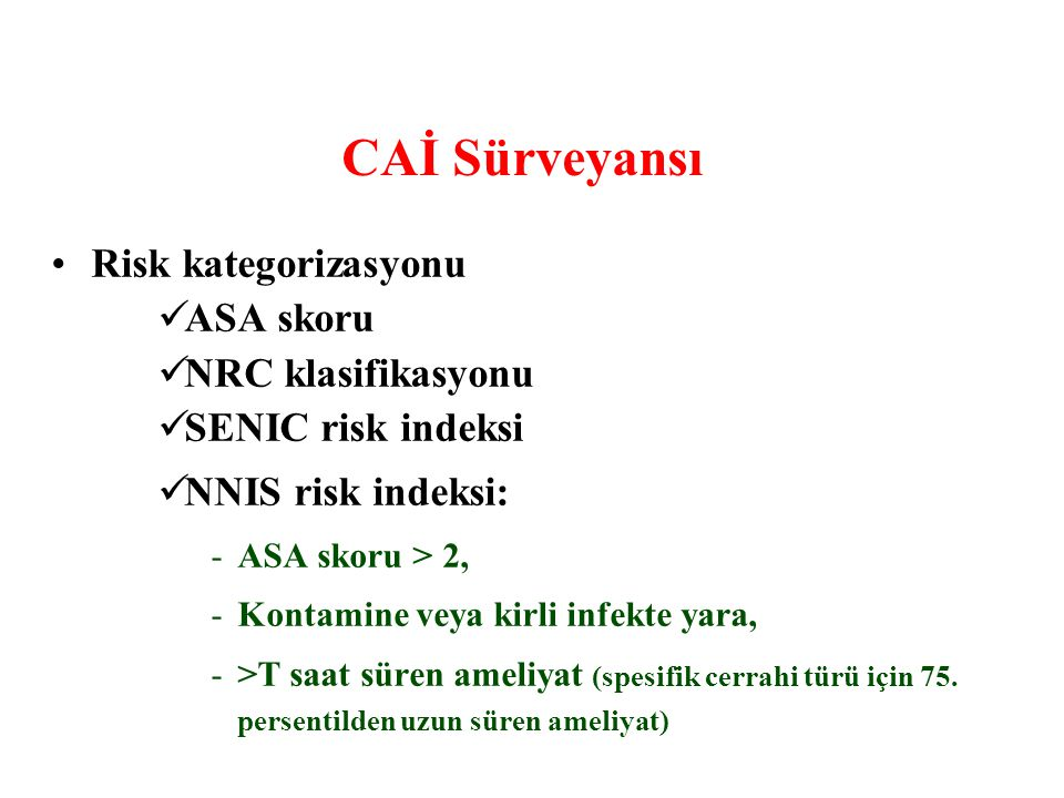 CAİ Sürveyansı Risk kategorizasyonu ASA skoru NRC klasifikasyonu SENIC risk indeksi NNIS risk indeksi: -ASA skoru > 2, -Kontamine veya kirli infekte y