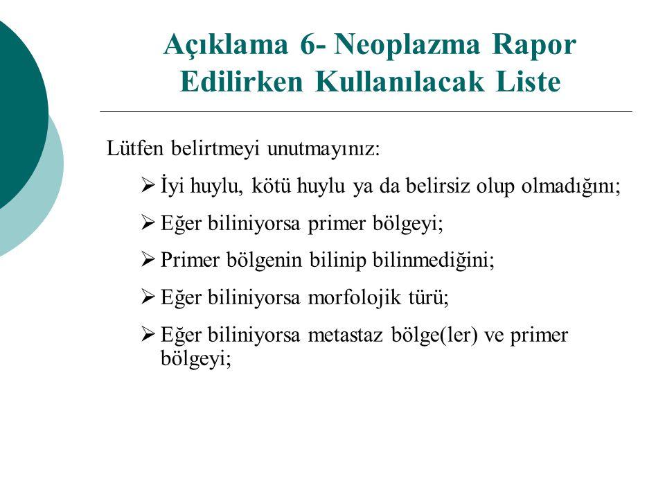 Açıklama 6- Neoplazma Rapor Edilirken Kullanılacak Liste Lütfen belirtmeyi unutmayınız:  İyi huylu, kötü huylu ya da belirsiz olup olmadığını;  Eğer