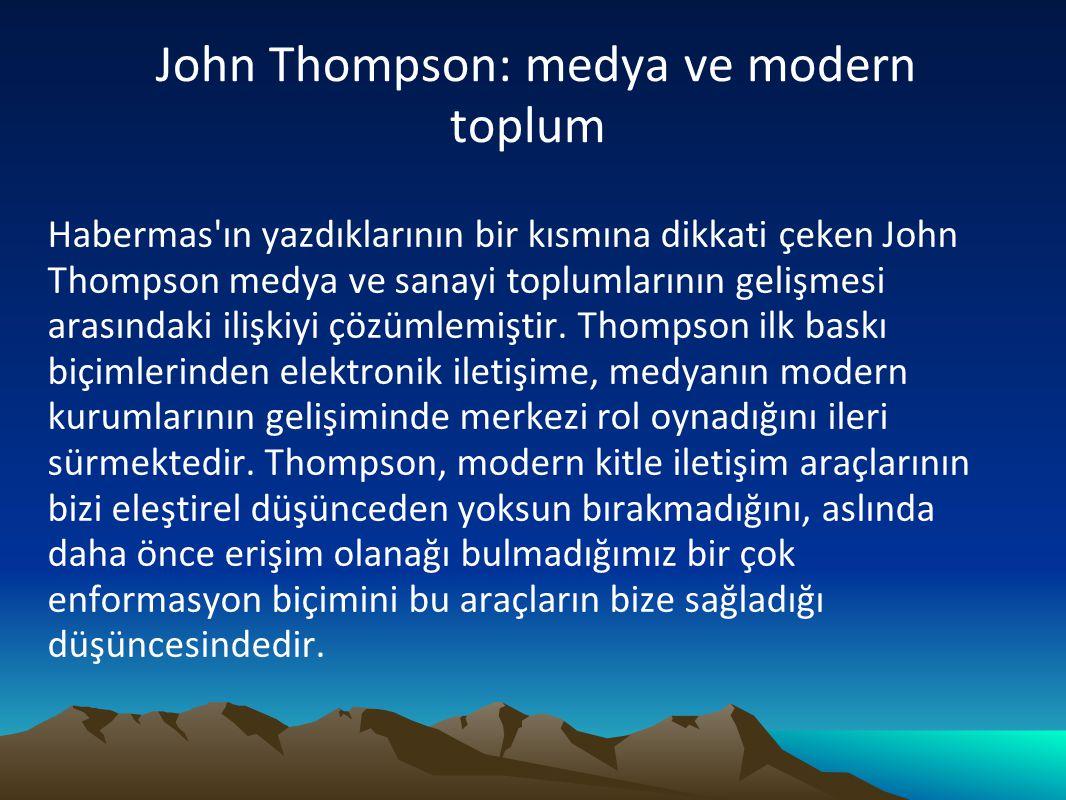 John Thompson: medya ve modern toplum Habermas'ın yazdıklarının bir kısmına dikkati çeken John Thompson medya ve sanayi toplumlarının gelişmesi arasın