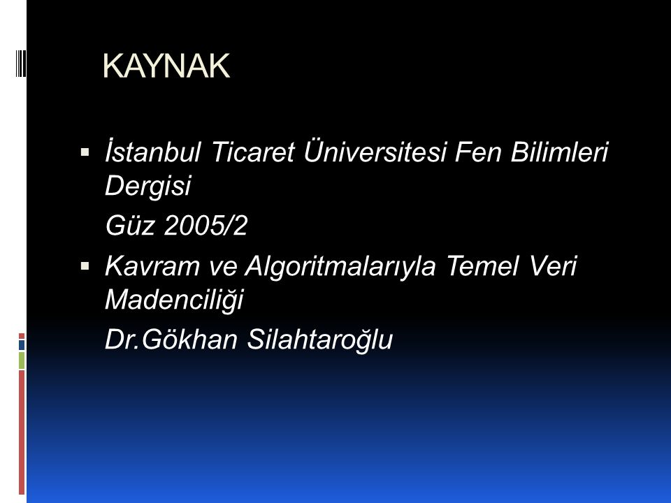 KAYNAK  İstanbul Ticaret Üniversitesi Fen Bilimleri Dergisi Güz 2005/2  Kavram ve Algoritmalarıyla Temel Veri Madenciliği Dr.Gökhan Silahtaroğlu
