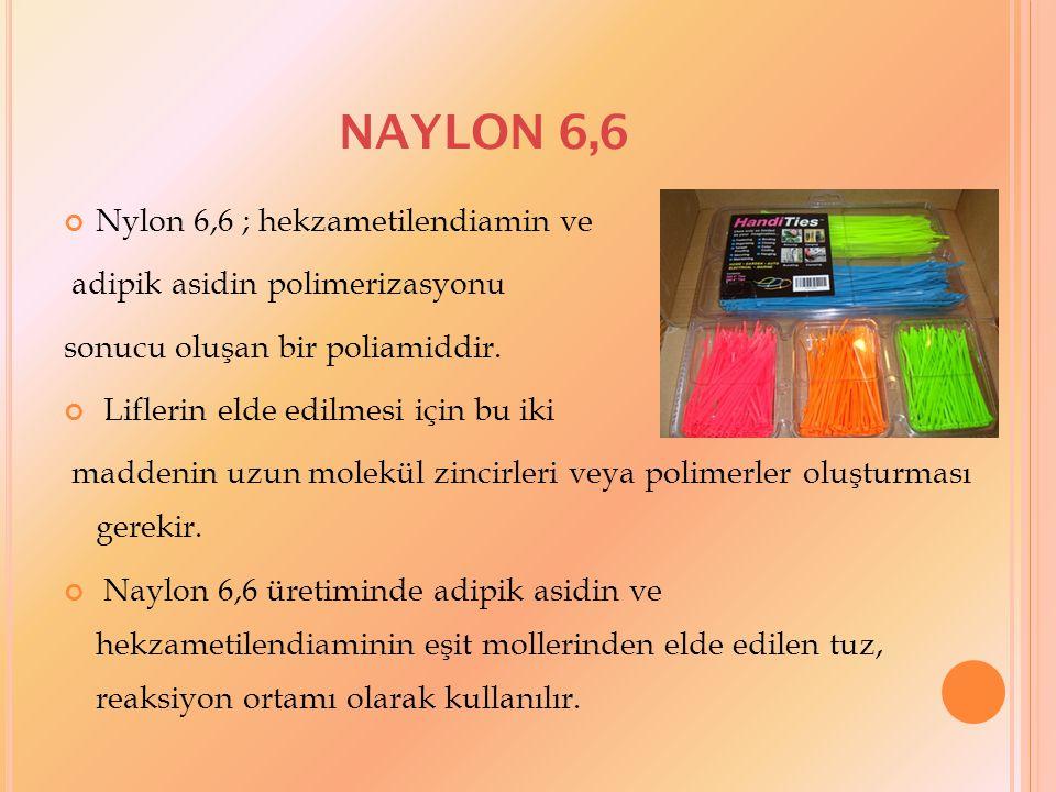 NAYLON 6,6 Naylon 6,6 lifleri Mukavemetleri çok yüksektir, Sürtünmelere ve kimyasal maddelere karşı oldukça dayanıklıdır, Sulu asitlerin liflere olumsuz bir etkisi yokken kuvvetli asitler lifi parçalar, Güneş ışığına karşı dayanıklıdır, Ancak uzun süre güneş ışığı etkisi altında kalırsa mukavemetlerinde azalma olur, Bakteri, mantar, güve ve diğer zararlı böcekler liflere zarar vermez, Alevle karşılaştığında hemen tutuşmaz, ancak yanmaya başladığında alevle yanar, Termoplastik özelliğinden dolayı lifler önce yumuşar, daha sonra damlayarak erir.