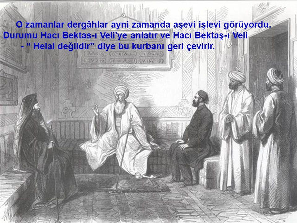 """O zamanlar dergâhlar ayni zamanda aşevi işlevi görüyordu. Durumu Hacı Bektas-ı Veli'ye anlatır ve Hacı Bektaş-ı Veli - """" Helal değildir"""" diye bu kurba"""