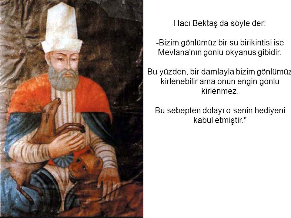 Hacı Bektaş da söyle der: -Bizim gönlümüz bir su birikintisi ise Mevlana'nın gönlü okyanus gibidir. Bu yüzden, bir damlayla bizim gönlümüz kirlenebili