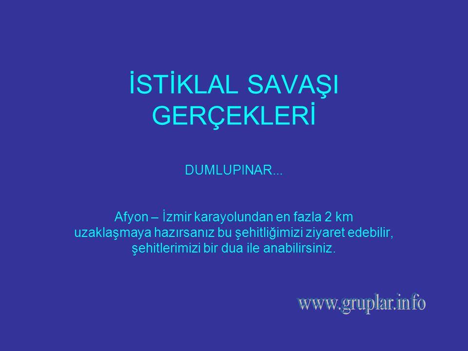 İSTİKLAL SAVAŞI GERÇEKLERİ DUMLUPINAR... Afyon – İzmir karayolundan en fazla 2 km uzaklaşmaya hazırsanız bu şehitliğimizi ziyaret edebilir, şehitlerim