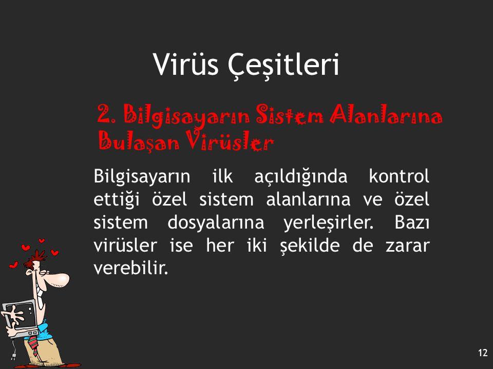 Virüs Çeşitleri 12 2. Bilgisayarın Sistem Alanlarına Bula ş an Virüsler Bilgisayarın ilk açıldığında kontrol ettiği özel sistem alanlarına ve özel sis