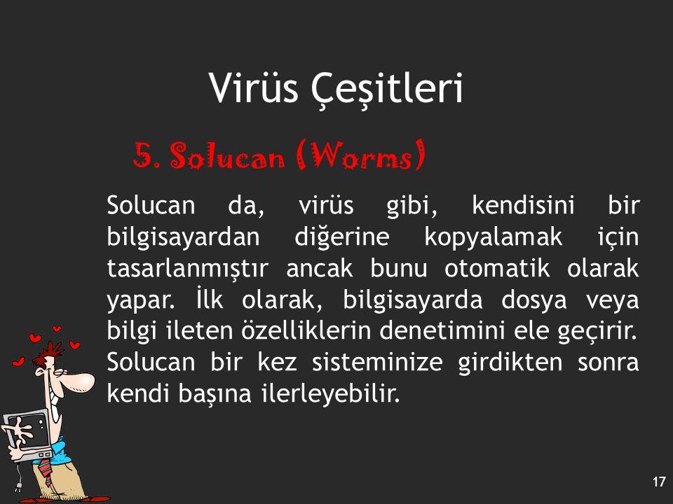 Virüs Çeşitleri 17 5. Solucan (Worms) Solucan da, virüs gibi, kendisini bir bilgisayardan diğerine kopyalamak için tasarlanmıştır ancak bunu otomatik