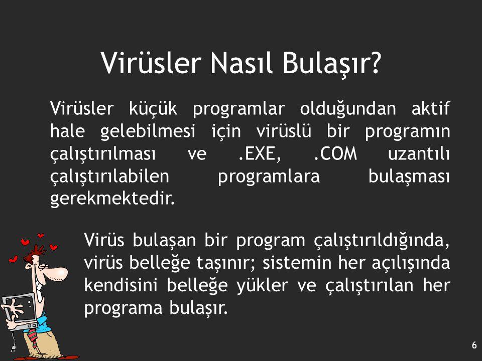 Virüsler Nasıl Bulaşır? 6 Virüsler küçük programlar olduğundan aktif hale gelebilmesi için virüslü bir programın çalıştırılması ve.EXE,.COM uzantılı ç