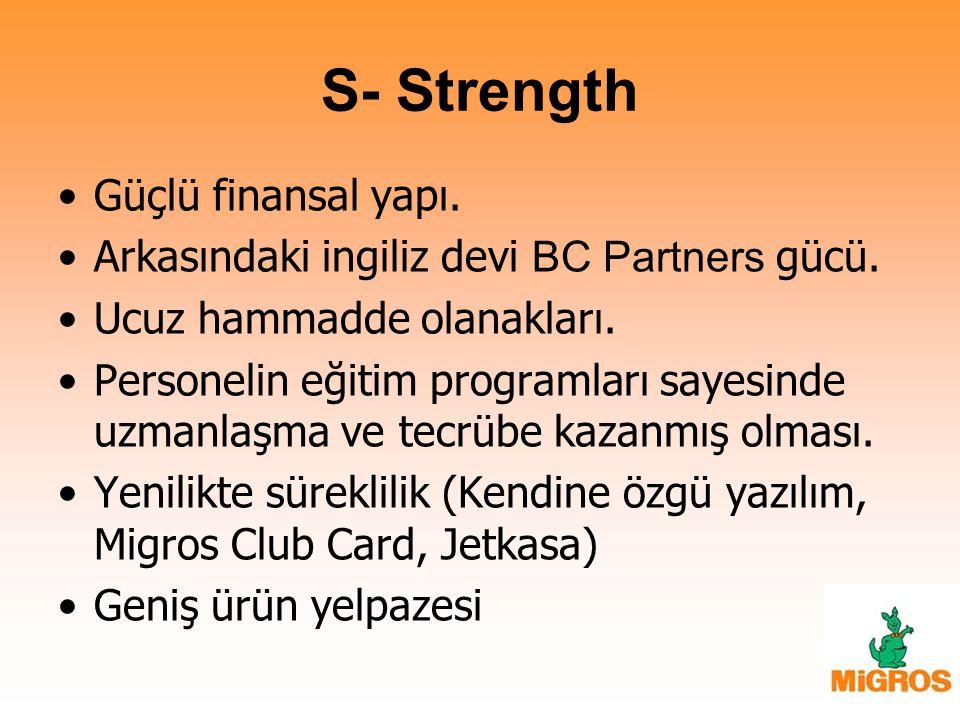 S- Strength Güçlü finansal yapı. Arkasındaki ingiliz devi BC Partners gücü. Ucuz hammadde olanakları. Personelin eğitim programları sayesinde uzmanlaş