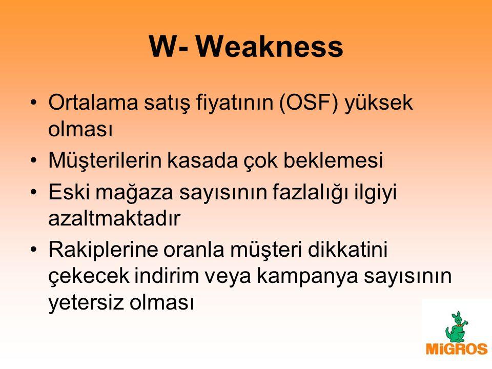 W- Weakness Ortalama satış fiyatının (OSF) yüksek olması Müşterilerin kasada çok beklemesi Eski mağaza sayısının fazlalığı ilgiyi azaltmaktadır Rakipl