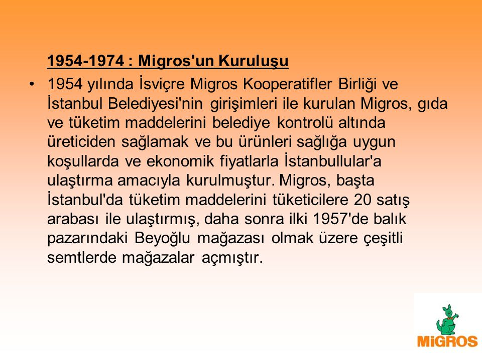 1954-1974 : Migros'un Kuruluşu 1954 yılında İsviçre Migros Kooperatifler Birliği ve İstanbul Belediyesi'nin girişimleri ile kurulan Migros, gıda ve tü